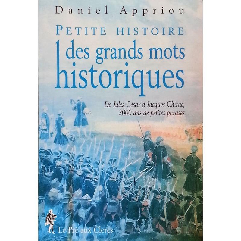 Daniel Appriou - Petite histoire des grands mots historiques : de Jules César à Jacques Chirac, 2000 ans de petites phrases