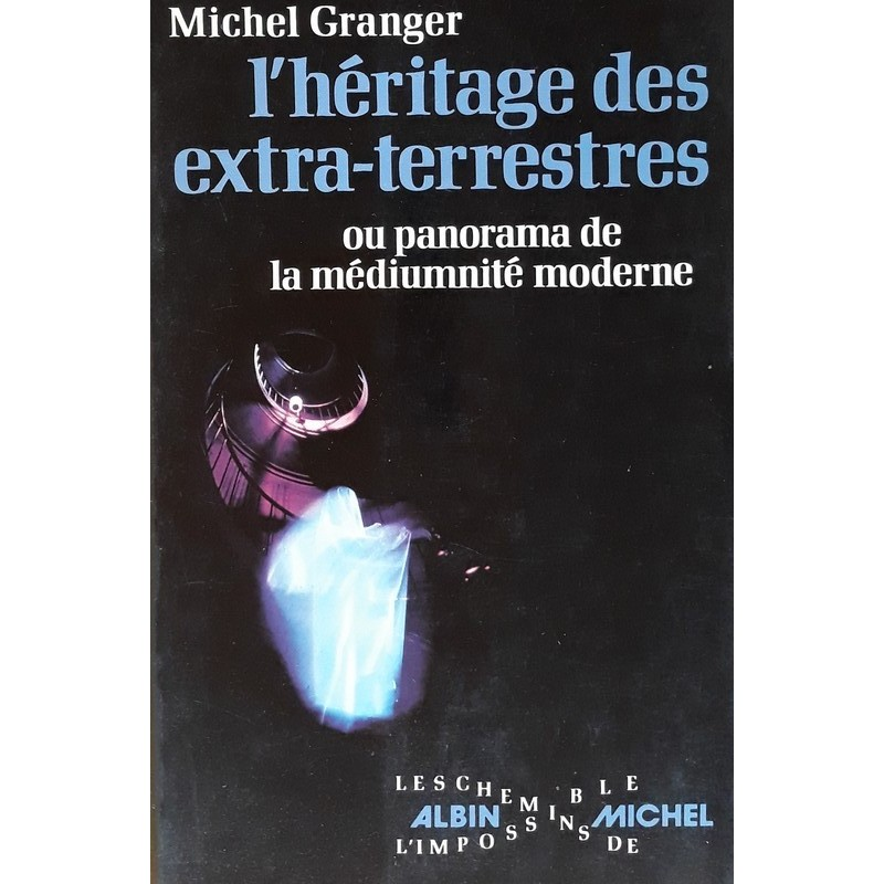 Michel Granger - L'héritage des extra-terrestres ou panorama de la médiumnité moderne