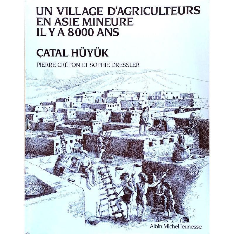 Pierre Crépon & Sophie Dressler - Un village d'agriculteurs en Asie mineure il y a 8000 ans : ÇATAL HÜYÜK