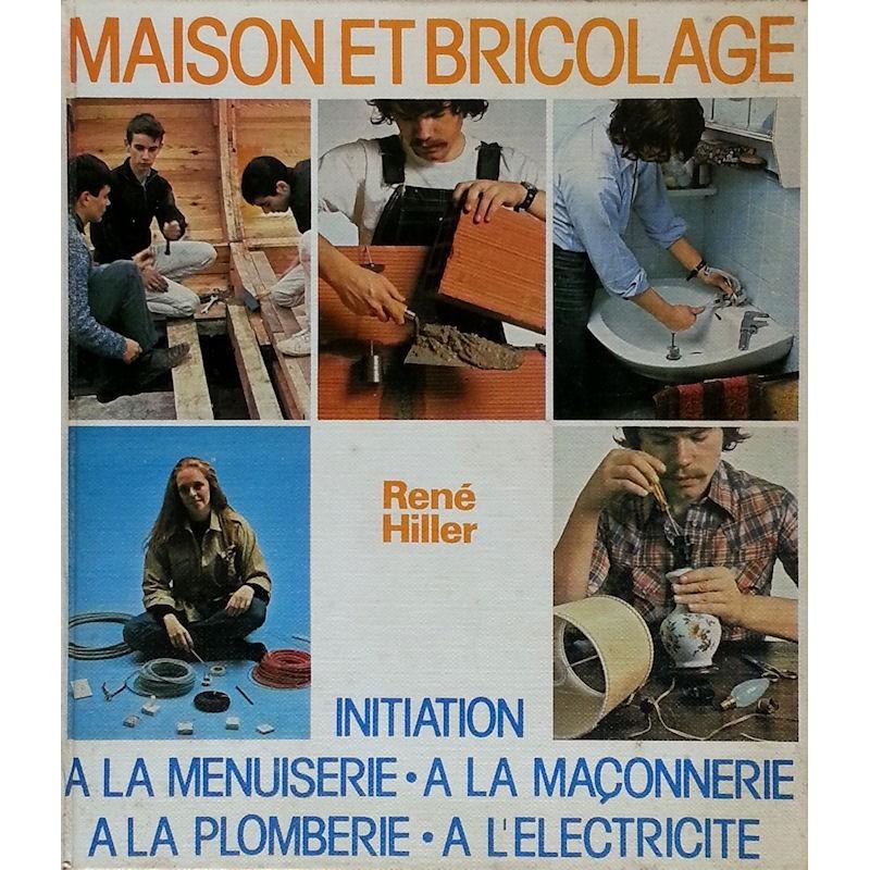 René Hiller - Maison et bricolage : initiation à la menuiserie, à la maçonnerie, à la plomberie, à l'électricité